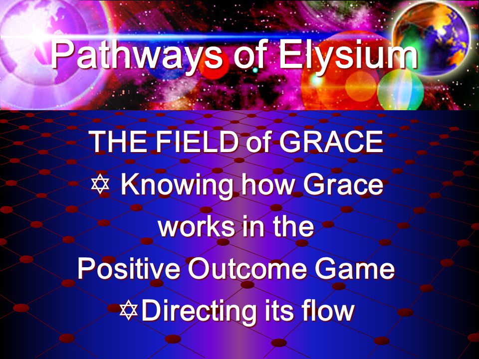 THE FIELD of GRACE Knowing how Grace Knowing how Grace works in the Positive Outcome Game Directing its flow Directing its flow Pathways of Elysium