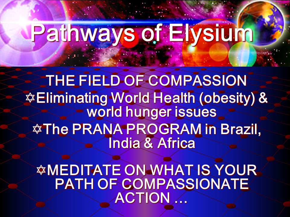 THE FIELD OF COMPASSION Eliminating World Health (obesity) & world hunger issues Eliminating World Health (obesity) & world hunger issues The PRANA PROGRAM in Brazil, India & Africa The PRANA PROGRAM in Brazil, India & Africa MEDITATE ON WHAT IS YOUR PATH OF COMPASSIONATE ACTION … MEDITATE ON WHAT IS YOUR PATH OF COMPASSIONATE ACTION … Pathways of Elysium