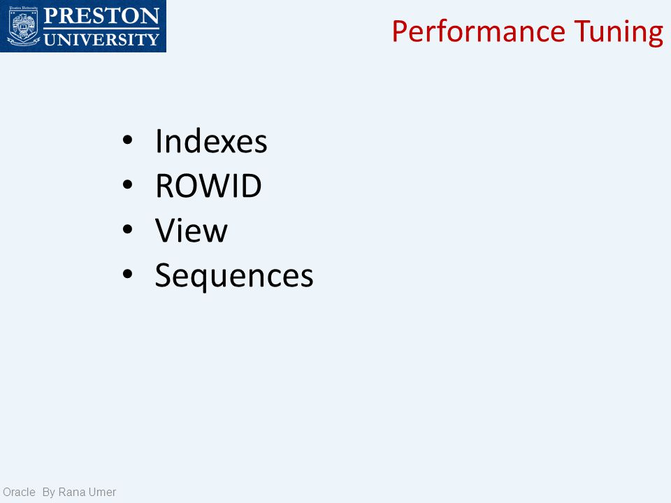 Performance Tuning Oracle By Rana Umer Indexing a table is an access strategy, that is a way to sort and search records in the table.