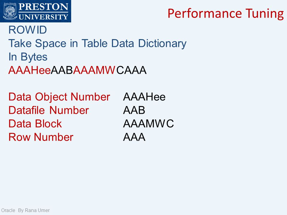 Performance Tuning Oracle By Rana Umer ROWID Take Space in Table Data Dictionary In Bytes AAAHeeAABAAAMWCAAA Data Object Number AAAHee Datafile Number AAB Data Block AAAMWC Row Number AAA
