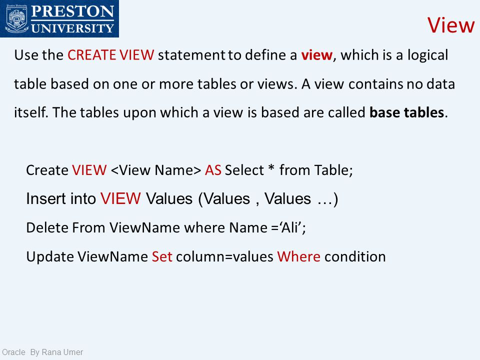 View Oracle By Rana Umer Use the CREATE VIEW statement to define a view, which is a logical table based on one or more tables or views.