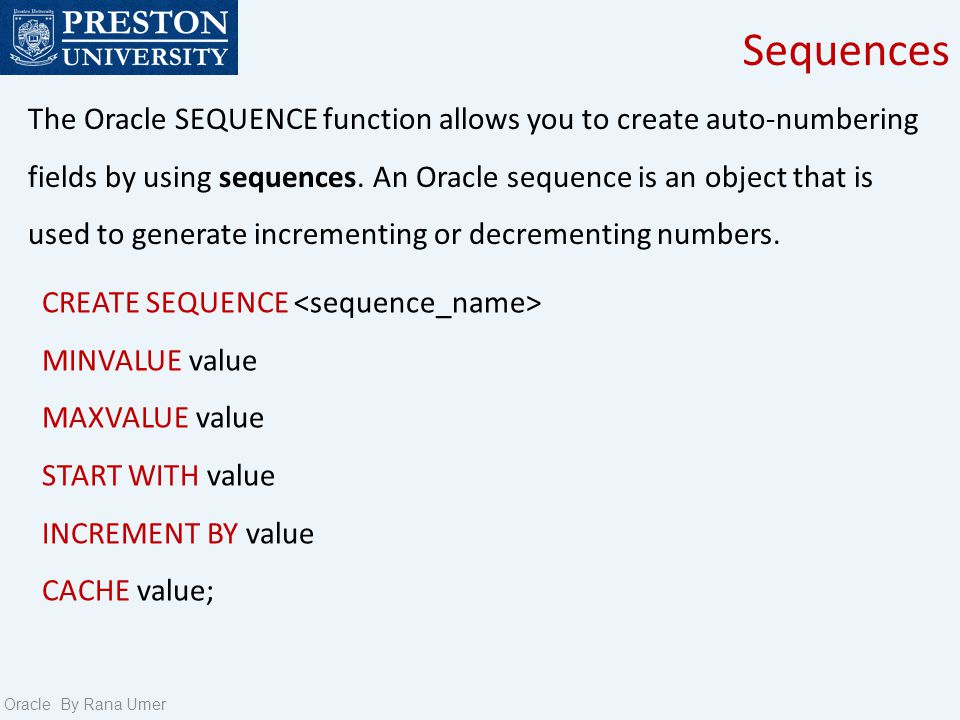 Sequences Oracle By Rana Umer The Oracle SEQUENCE function allows you to create auto-numbering fields by using sequences. An Oracle sequence is an obj
