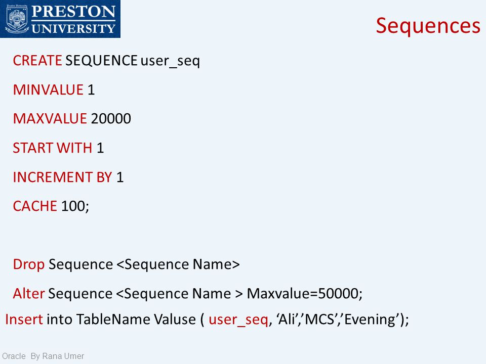 Sequences Oracle By Rana Umer CREATE SEQUENCE user_seq MINVALUE 1 MAXVALUE 20000 START WITH 1 INCREMENT BY 1 CACHE 100; Drop Sequence Alter Sequence Maxvalue=50000; Insert into TableName Valuse ( user_seq, Ali,MCS,Evening);