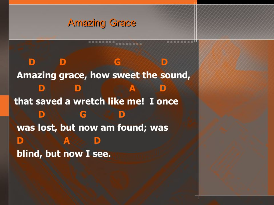 Amazing Grace D D G D Amazing grace, how sweet the sound, D D A D that saved a wretch like me.