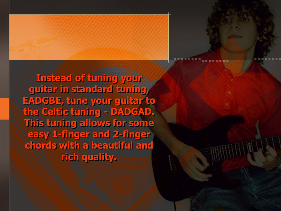 Instead of tuning your guitar in standard tuning, EADGBE, tune your guitar to the Celtic tuning - DADGAD.