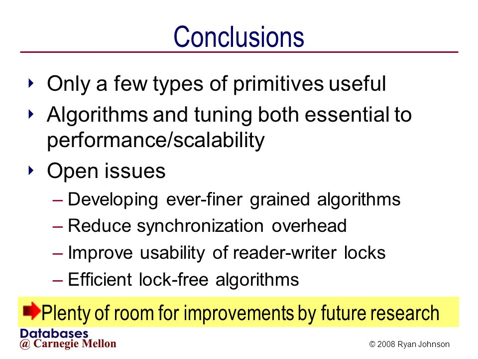 © 2008 Ryan Johnson Conclusions Only a few types of primitives useful Algorithms and tuning both essential to performance/scalability Open issues –Developing ever-finer grained algorithms –Reduce synchronization overhead –Improve usability of reader-writer locks –Efficient lock-free algorithms Plenty of room for improvements by future research