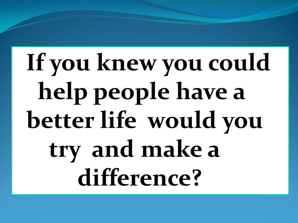 If you knew you could help people have a better life would you try and make a difference?