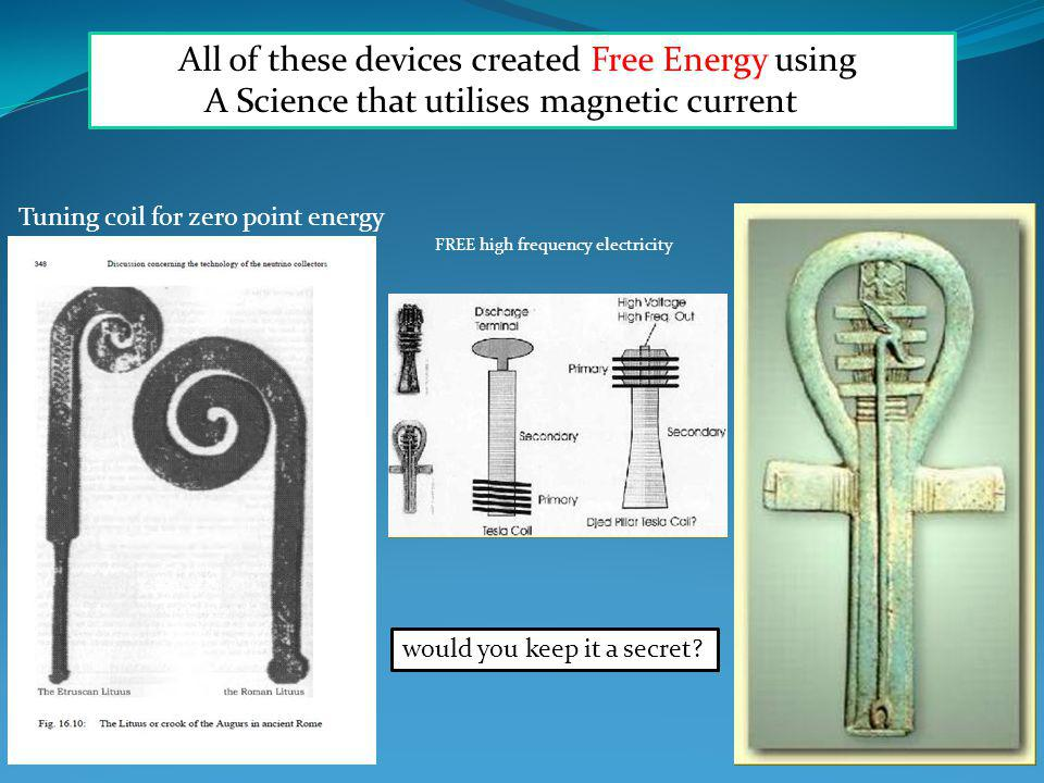 All of these devices created Free Energy using A Science that utilises magnetic current Tuning coil for zero point energy FREE high frequency electricity would you keep it a secret?
