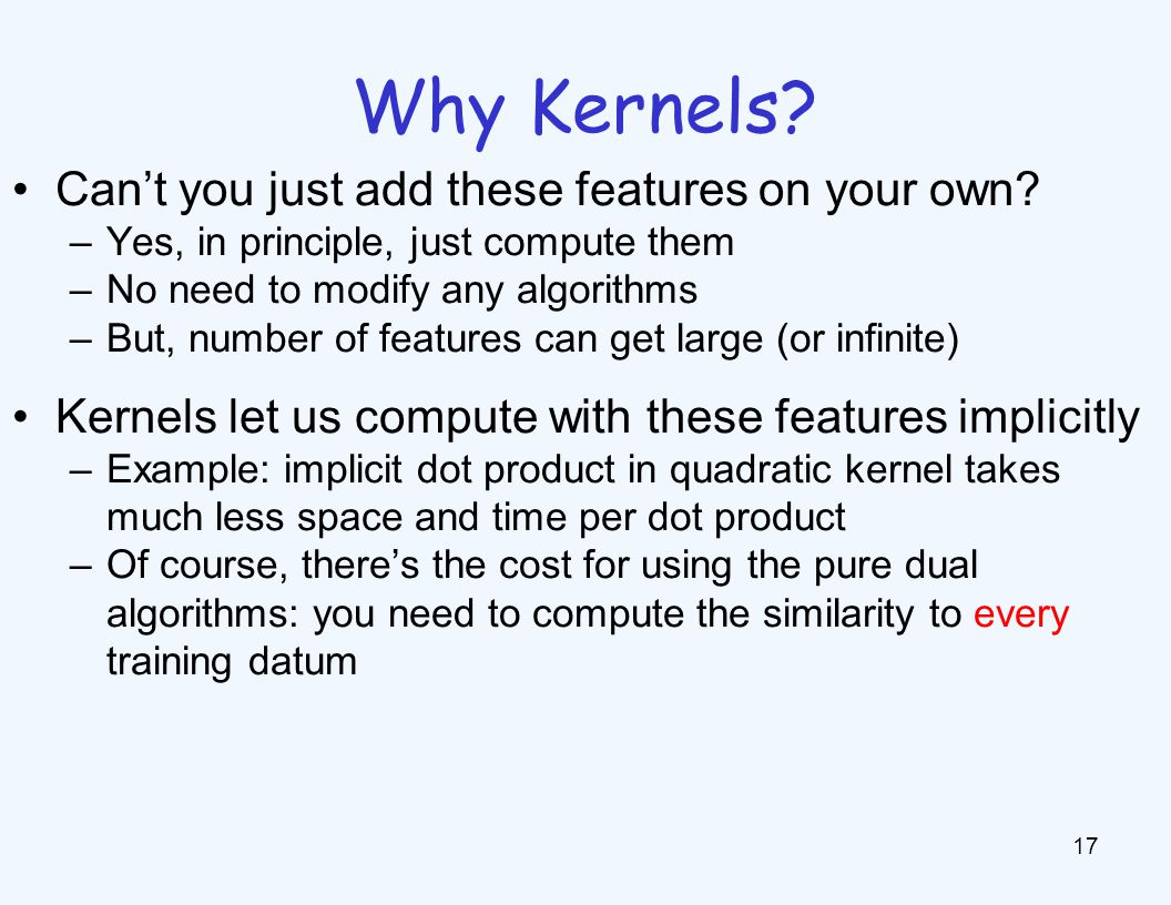 Why Kernels? 17 Cant you just add these features on your own? –Yes, in principle, just compute them –No need to modify any algorithms –But, number of