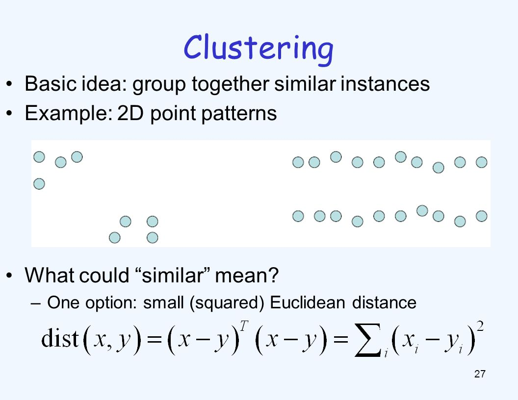 K-Means 28 An iterative clustering algorithm –Pick K random points as cluster centers (means) –Alternate: Assign data instances to closest mean Assign each mean to the average of its assigned points –Stop when no points assignments change