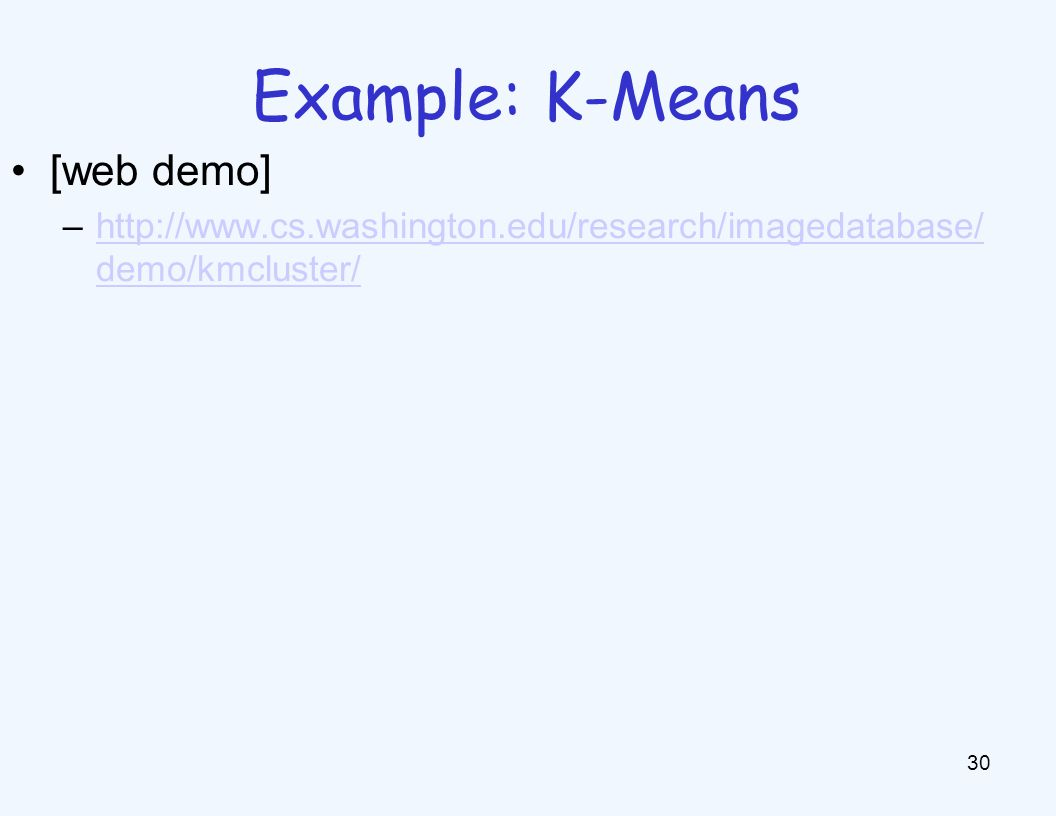 K-Means as Optimization 31 Consider the total distance to the means: Each iteration reduces phi Two states each iteration: –Update assignments: fix means c, change assignments a –Update means: fix assignments a, change means c points assignments means