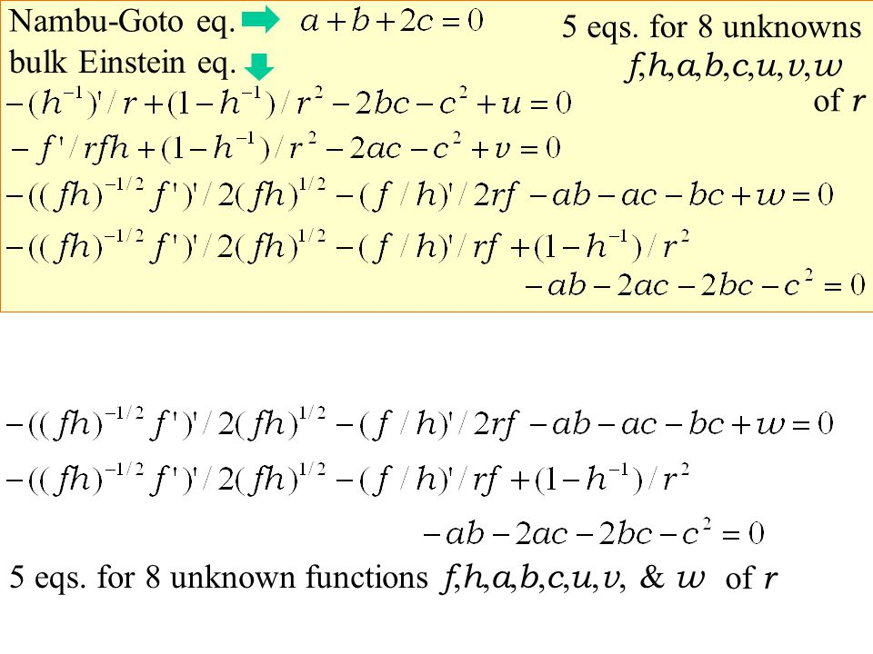 bulk Einstein eq. Nambu-Goto eq. for 8 unknowns5 eqs. f,h,a,b,c,u,v,wf,h,a,b,c,u,v,w for 8 unknown functions5 eqs. f, h, a, b, c, u, v, & w of r