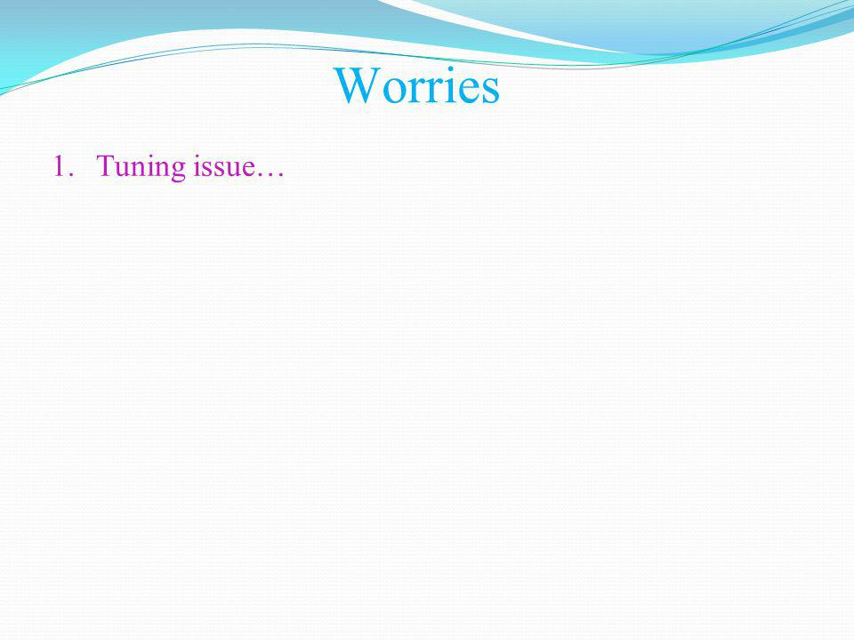 Worries 1.Tuning issue…