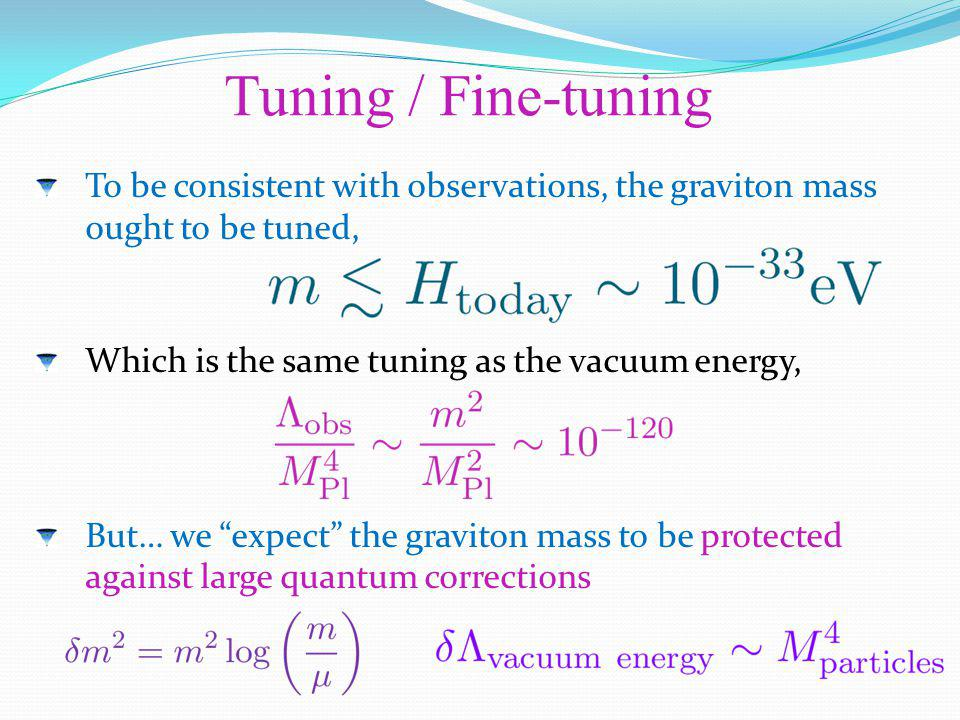 To be consistent with observations, the graviton mass ought to be tuned, Which is the same tuning as the vacuum energy, But… we expect the graviton ma