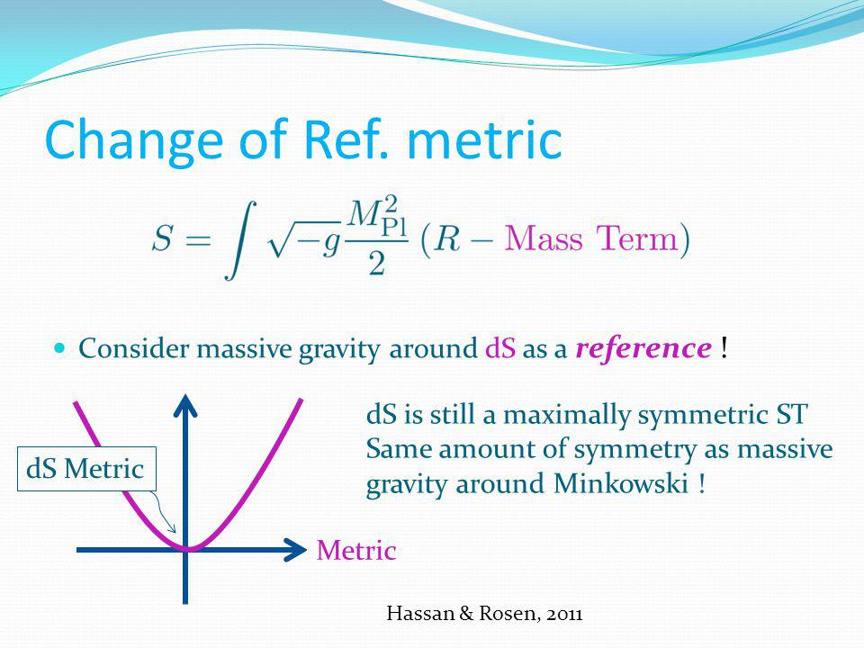 Change of Ref. metric Hassan & Rosen, 2011 Consider massive gravity around dS as a reference ! dS Metric Metric dS is still a maximally symmetric ST S