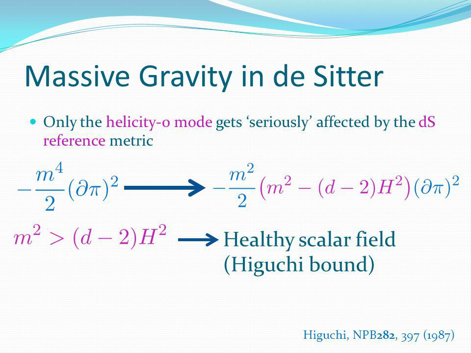 Massive Gravity in de Sitter Only the helicity-0 mode gets seriously affected by the dS reference metric Healthy scalar field (Higuchi bound) Higuchi,