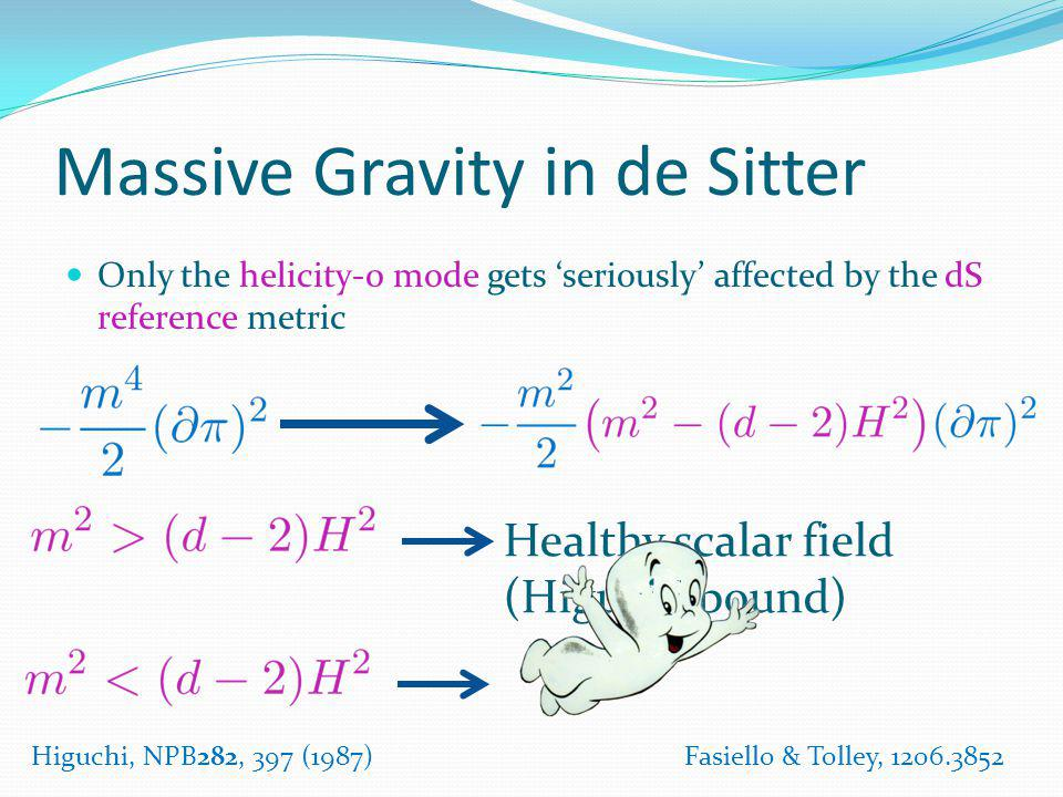 Massive Gravity in de Sitter Only the helicity-0 mode gets seriously affected by the dS reference metric Fasiello & Tolley, 1206.3852 Healthy scalar f