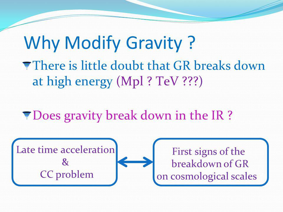 Why Modify Gravity ? There is little doubt that GR breaks down at high energy (Mpl ? TeV ???) Does gravity break down in the IR ?) Late time accelerat