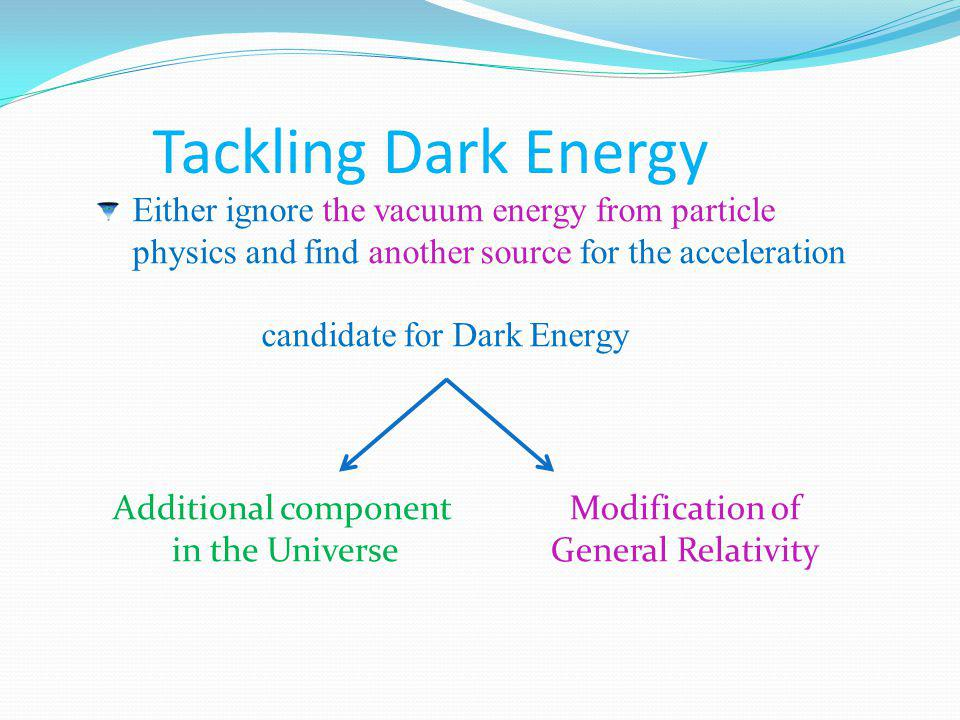 Tackling Dark Energy Either ignore the vacuum energy from particle physics and find another source for the acceleration candidate for Dark Energy Additional component in the Universe Modification of General Relativity New degrees of freedom