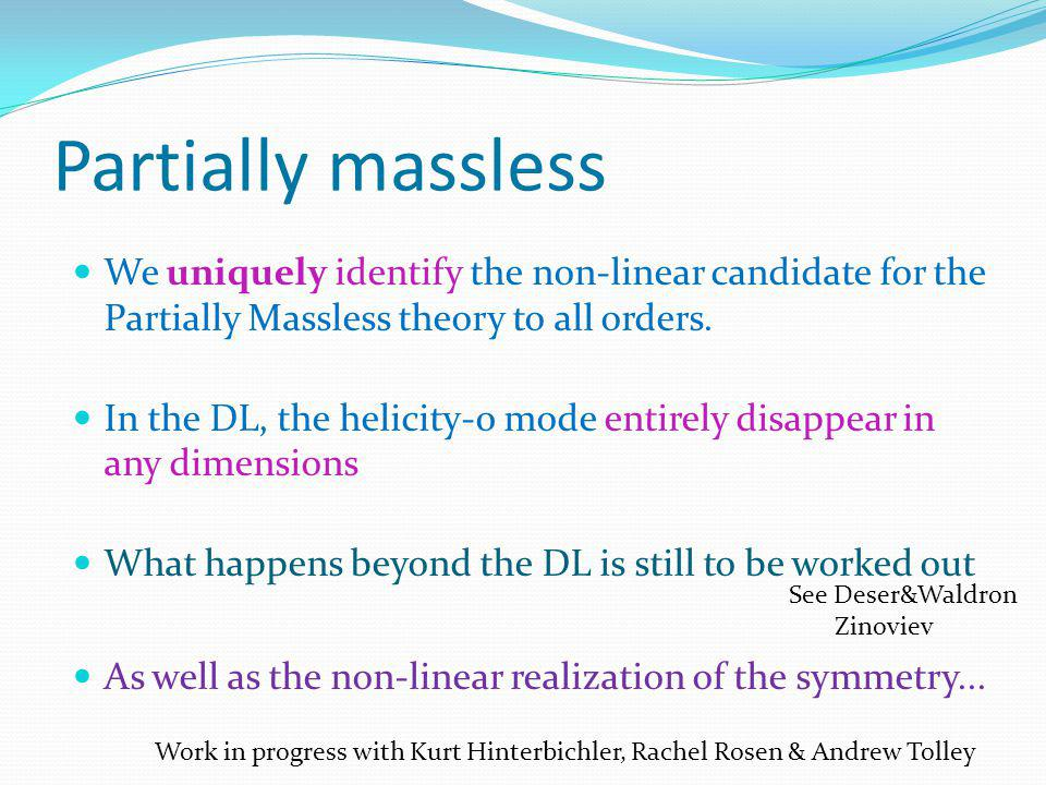 Partially massless We uniquely identify the non-linear candidate for the Partially Massless theory to all orders. In the DL, the helicity-0 mode entir