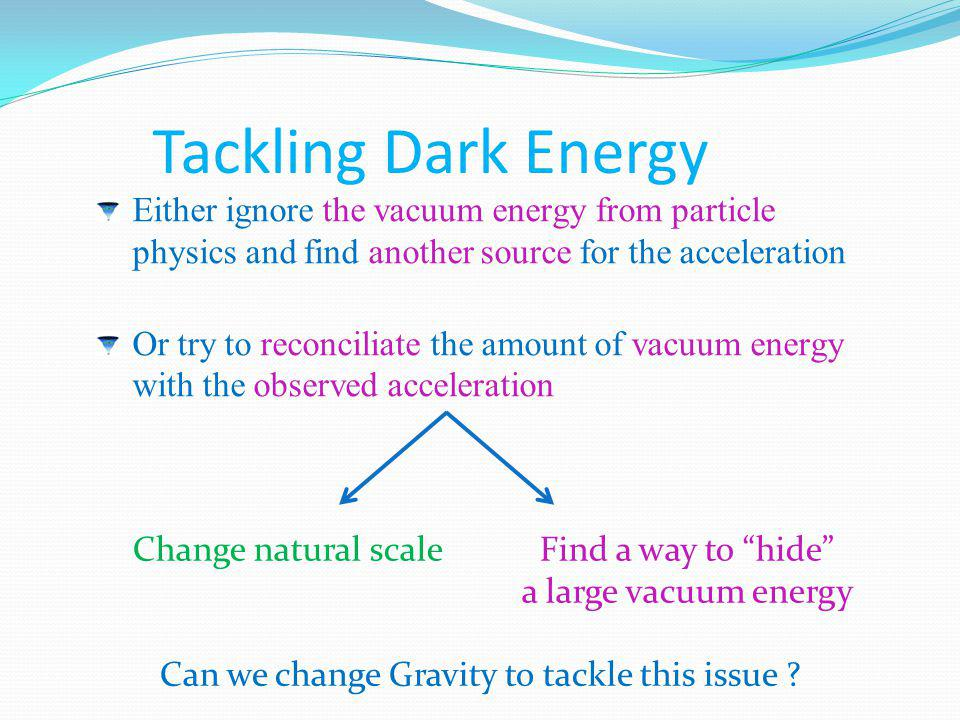 Tackling Dark Energy Either ignore the vacuum energy from particle physics and find another source for the acceleration Or try to reconciliate the amo