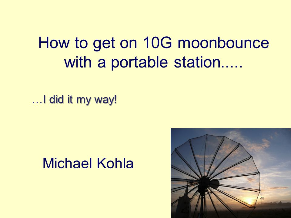How to get on 10G moonbounce with a portable station..... Michael Kohla I did it my way! …I did it my way!