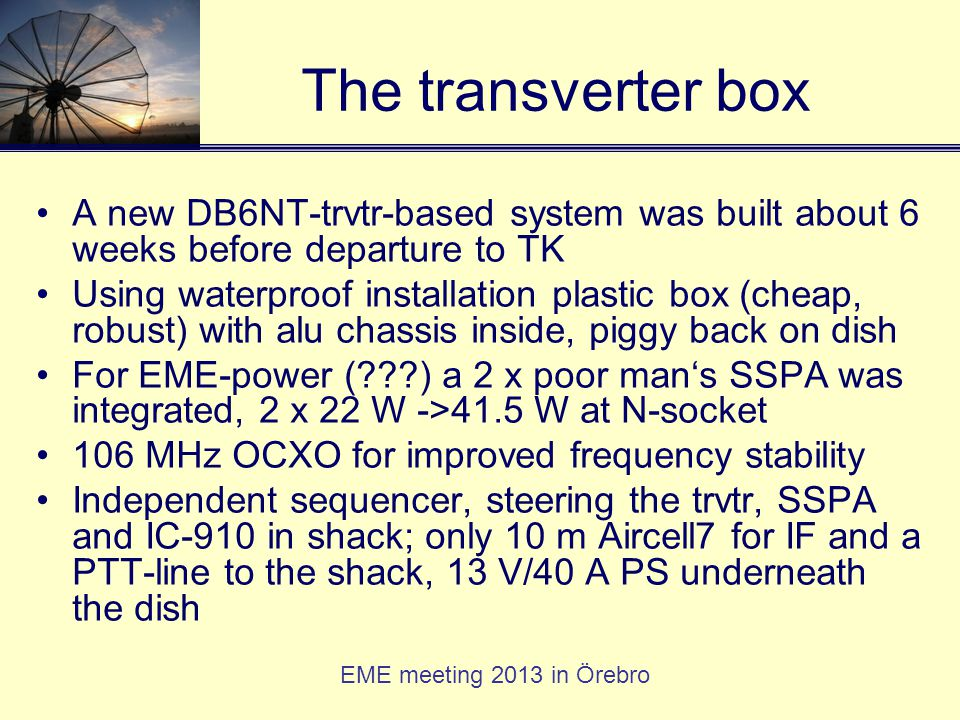 EME meeting 2013 in Örebro The transverter box A new DB6NT-trvtr-based system was built about 6 weeks before departure to TK Using waterproof installa