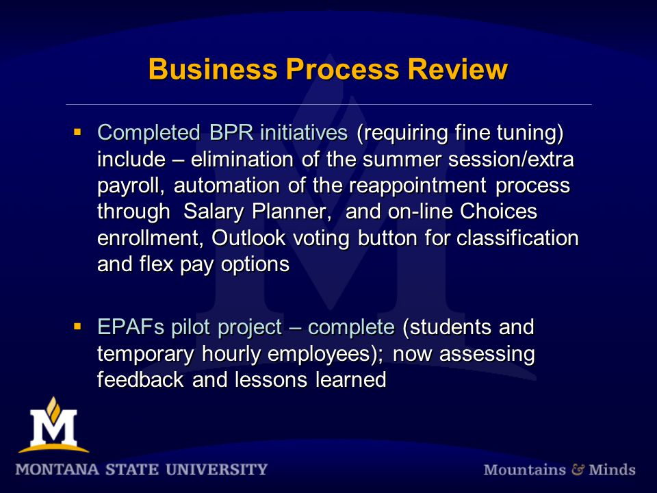 Business Process Review Completed BPR initiatives (requiring fine tuning) include – elimination of the summer session/extra payroll, automation of the reappointment process through Salary Planner, and on-line Choices enrollment, Outlook voting button for classification and flex pay options EPAFs pilot project – complete (students and temporary hourly employees); now assessing feedback and lessons learned Completed BPR initiatives (requiring fine tuning) include – elimination of the summer session/extra payroll, automation of the reappointment process through Salary Planner, and on-line Choices enrollment, Outlook voting button for classification and flex pay options EPAFs pilot project – complete (students and temporary hourly employees); now assessing feedback and lessons learned