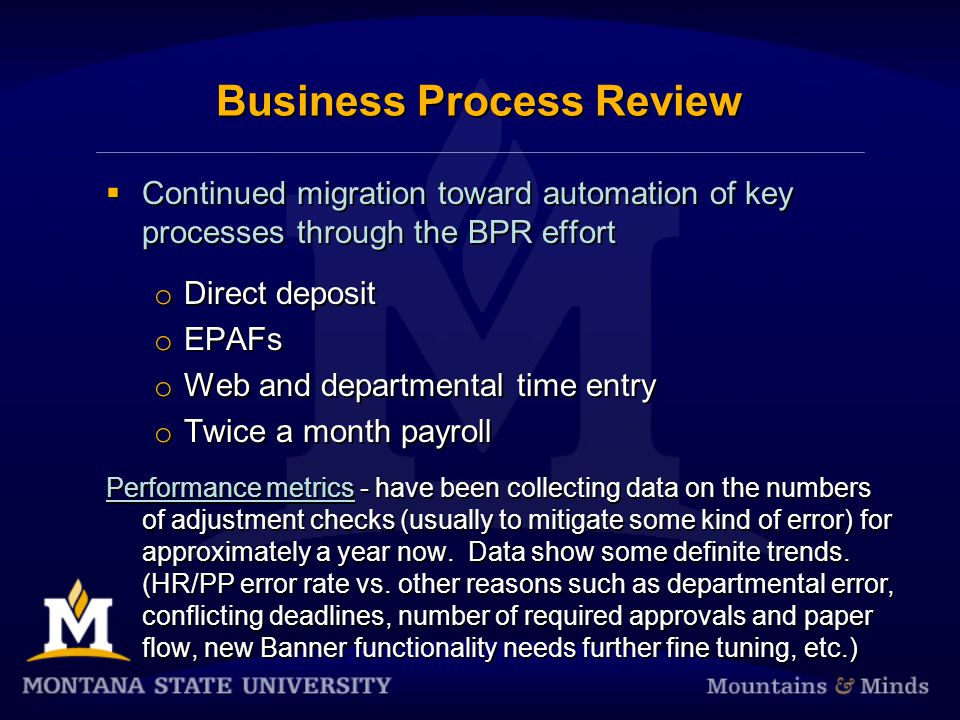 Business Process Review Continued migration toward automation of key processes through the BPR effort o Direct deposit o EPAFs o Web and departmental time entry o Twice a month payroll Performance metrics - have been collecting data on the numbers of adjustment checks (usually to mitigate some kind of error) for approximately a year now.