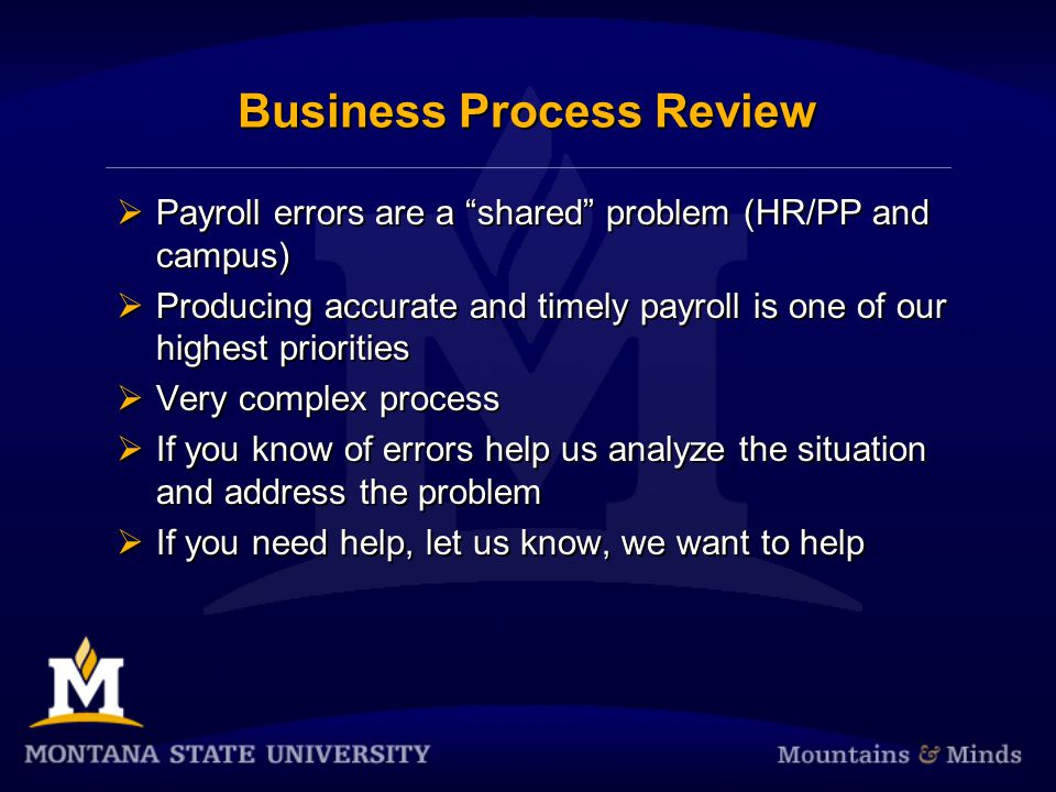 Business Process Review Payroll errors are a shared problem (HR/PP and campus) Producing accurate and timely payroll is one of our highest priorities Very complex process If you know of errors help us analyze the situation and address the problem If you need help, let us know, we want to help Payroll errors are a shared problem (HR/PP and campus) Producing accurate and timely payroll is one of our highest priorities Very complex process If you know of errors help us analyze the situation and address the problem If you need help, let us know, we want to help