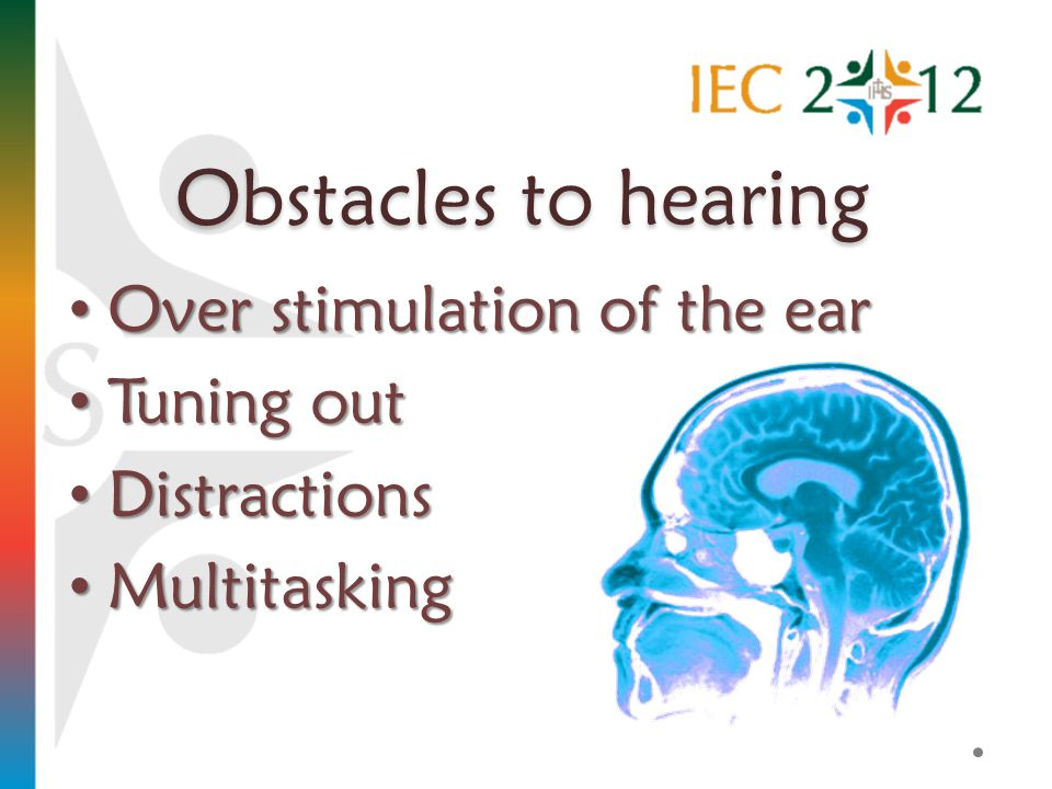 Obstacles to hearing Over stimulation of the ear Over stimulation of the ear Tuning out Tuning out Distractions Distractions Multitasking Multitasking
