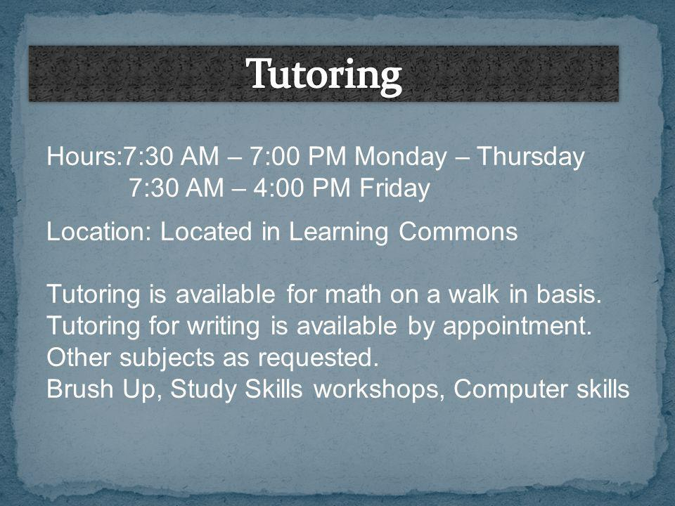Hours:7:30 AM – 7:00 PM Monday – Thursday 7:30 AM – 4:00 PM Friday Location: Located in Learning Commons Tutoring is available for math on a walk in b