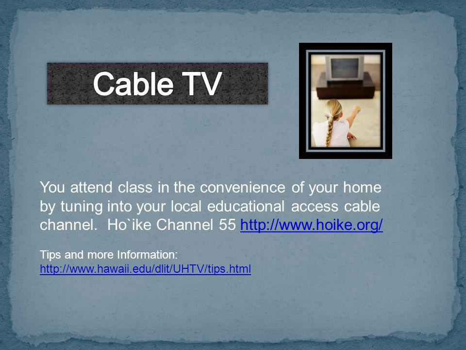You attend class in the convenience of your home by tuning into your local educational access cable channel. Ho`ike Channel 55 http://www.hoike.org/ht