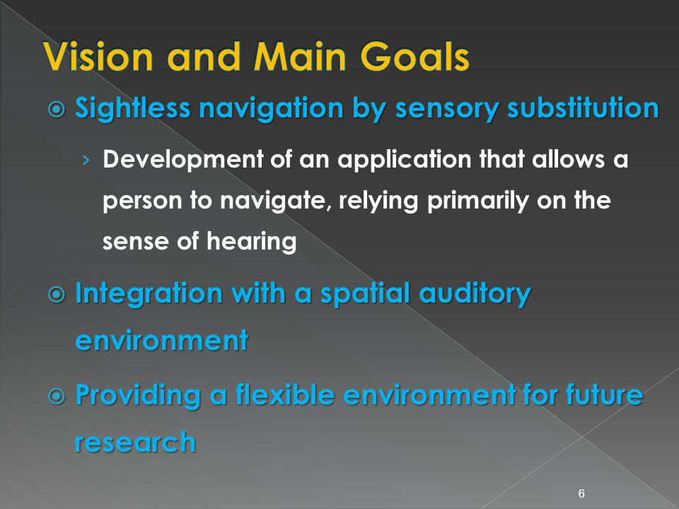 Sightless navigation by sensory substitution Sightless navigation by sensory substitution Development of an application that allows a person to navigate, relying primarily on the sense of hearing Integration with a spatial auditory environment Integration with a spatial auditory environment Providing a flexible environment for future research Providing a flexible environment for future research 6