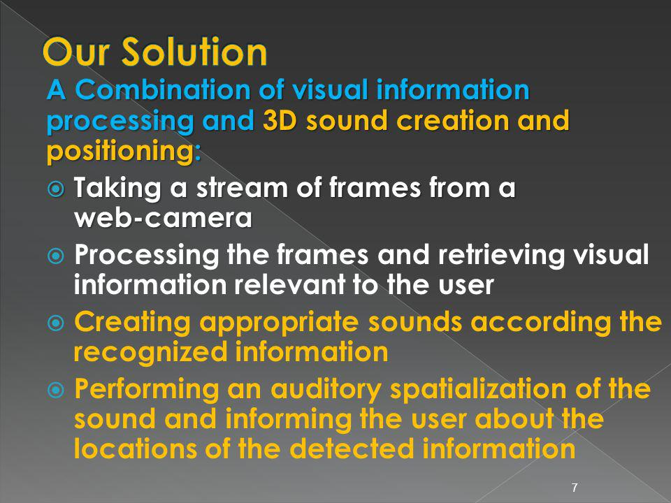 A Combination of visual information processing and 3D sound creation and positioning: Taking a stream of frames from a web-camera Taking a stream of frames from a web-camera Processing the frames and retrieving visual information relevant to the user Creating appropriate sounds according the recognized information Performing an auditory spatialization of the sound and informing the user about the locations of the detected information 7