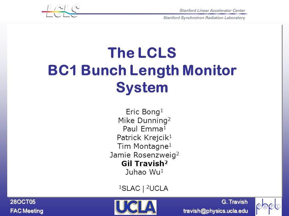 G. Travish FAC Meeting travish@physics.ucla.edu 28OCT05 The LCLS BC1 Bunch Length Monitor System Eric Bong 1 Mike Dunning 2 Paul Emma 1 Patrick Krejci