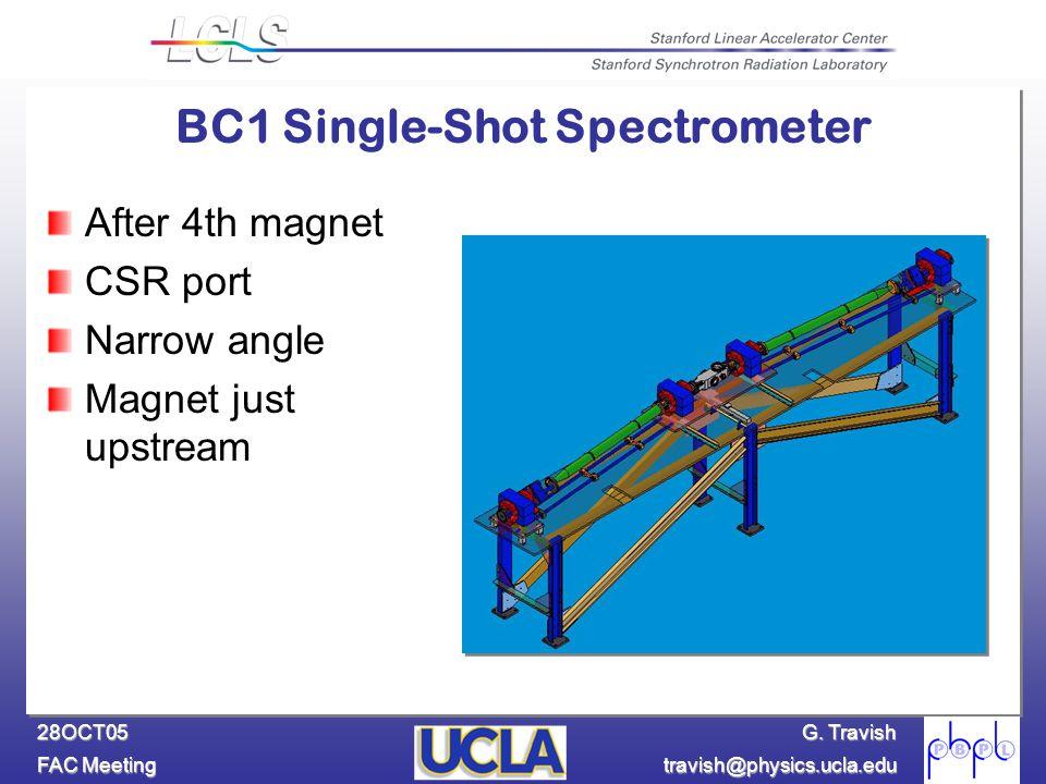 G. Travish FAC Meeting travish@physics.ucla.edu 28OCT05 BC1 Single-Shot Spectrometer After 4th magnet CSR port Narrow angle Magnet just upstream