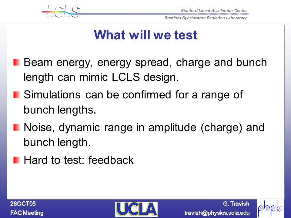 G. Travish FAC Meeting travish@physics.ucla.edu 28OCT05 What will we test Beam energy, energy spread, charge and bunch length can mimic LCLS design. S