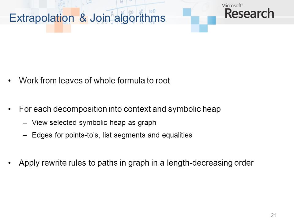 Work from leaves of whole formula to root For each decomposition into context and symbolic heap –View selected symbolic heap as graph –Edges for points-tos, list segments and equalities Apply rewrite rules to paths in graph in a length-decreasing order 21 Extrapolation & Join algorithms