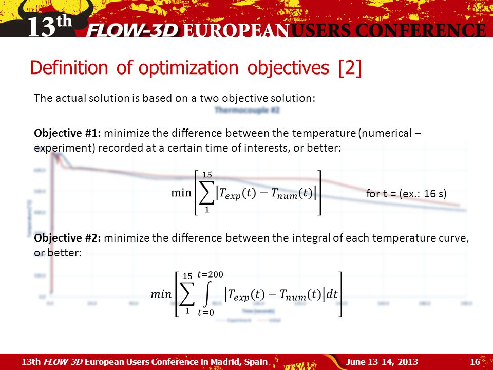Definition of optimization objectives [2] June 13-14, 201313th FLOW-3D European Users Conference in Madrid, Spain16 The actual solution is based on a two objective solution: Objective #1: minimize the difference between the temperature (numerical – experiment) recorded at a certain time of interests, or better: Objective #2: minimize the difference between the integral of each temperature curve, or better: for t = (ex.: 16 s)