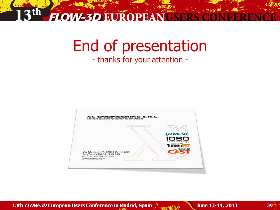 End of presentation - thanks for your attention - June 13-14, 201313th FLOW-3D European Users Conference in Madrid, Spain39