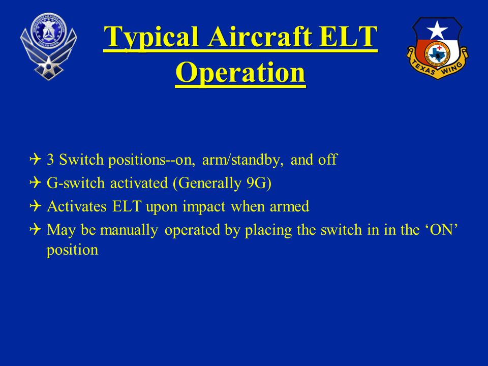 Typical Aircraft ELT Operation 3 Switch positions--on, arm/standby, and off G-switch activated (Generally 9G) Activates ELT upon impact when armed May