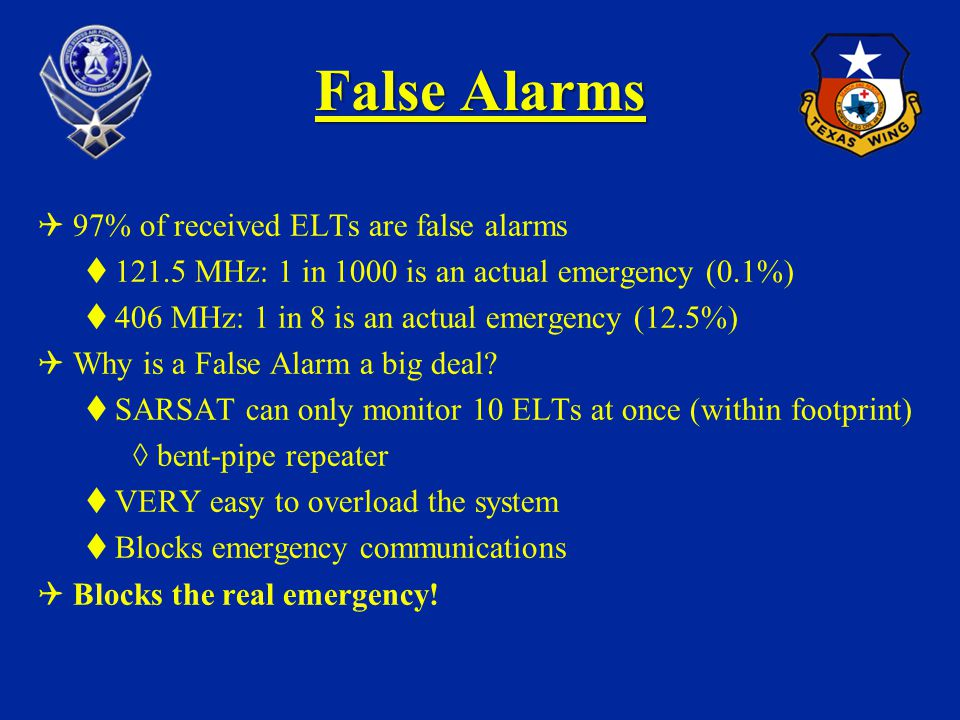 False Alarms 97% of received ELTs are false alarms 121.5 MHz: 1 in 1000 is an actual emergency (0.1%) 406 MHz: 1 in 8 is an actual emergency (12.5%) W