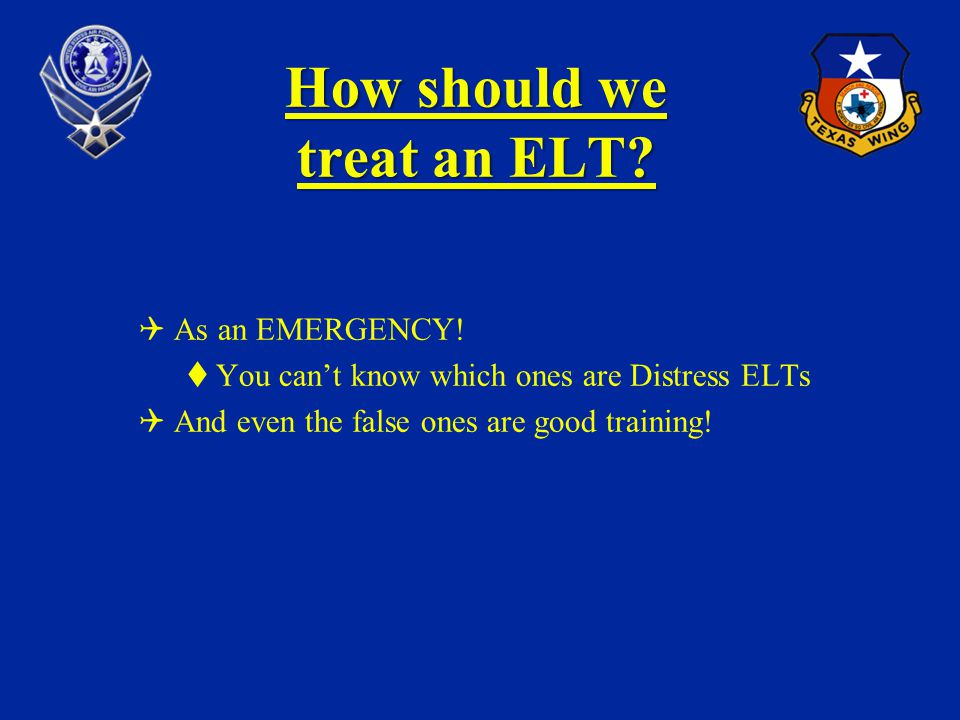 How should we treat an ELT? As an EMERGENCY! You cant know which ones are Distress ELTs And even the false ones are good training!