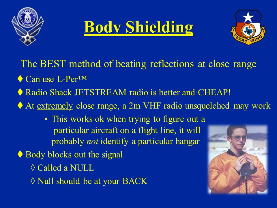 Body Shielding Body Shielding The BEST method of beating reflections at close range Can use L-Per Radio Shack JETSTREAM radio is better and CHEAP! At