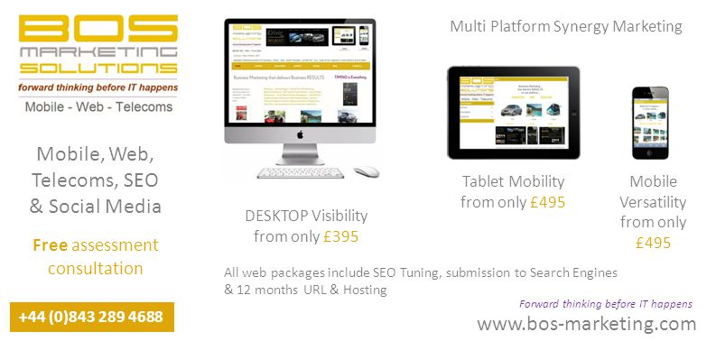www.bos-marketing.com +44 (0)843 289 4688 Multi Platform Synergy Marketing Forward thinking before IT happens Mobile, Web, Telecoms, SEO & Social Media Free assessment consultation DESKTOP Visibility from only £395 Tablet Mobility from only £495 Mobile Versatility from only £495 All web packages include SEO Tuning, submission to Search Engines & 12 months URL & Hosting