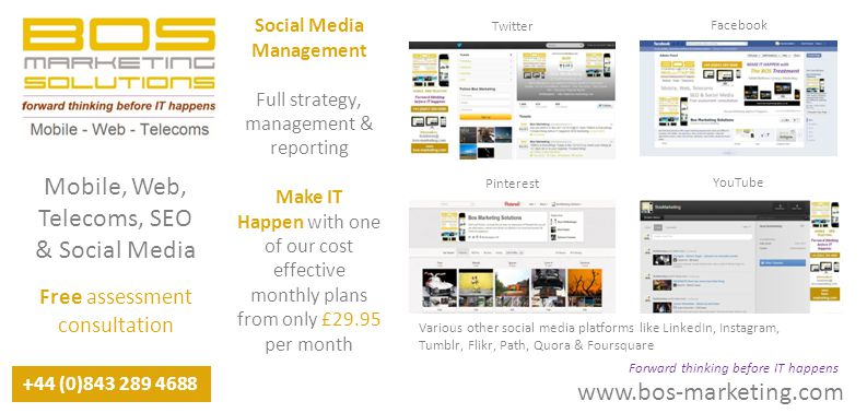 www.bos-marketing.com +44 (0)843 289 4688 Forward thinking before IT happens Mobile, Web, Telecoms, SEO & Social Media Free assessment consultation Social Media Management Full strategy, management & reporting Make IT Happen with one of our cost effective monthly plans from only £29.95 per month Twitter Pinterest Facebook YouTube Various other social media platforms like LinkedIn, Instagram, Tumblr, Flikr, Path, Quora & Foursquare