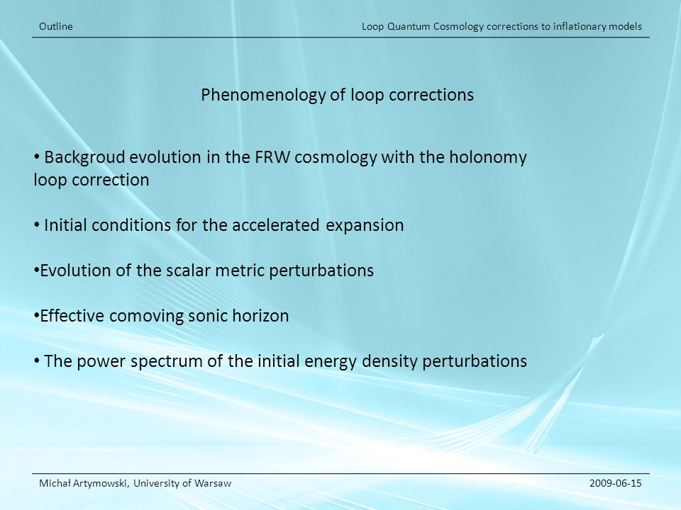 Loop Quantum Cosmology corrections to inflationary models Michał Artymowski, University of Warsaw2009-06-15 Outline Backgroud evolution in the FRW cosmology with the holonomy loop correction Initial conditions for the accelerated expansion Evolution of the scalar metric perturbations Effective comoving sonic horizon The power spectrum of the initial energy density perturbations Phenomenology of loop corrections