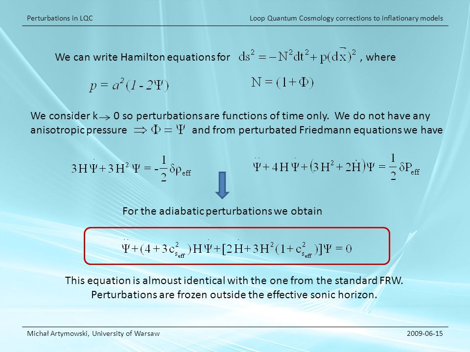 Loop Quantum Cosmology corrections to inflationary models Michał Artymowski, University of Warsaw2009-06-15 Perturbations in LQC We can write Hamilton equations for, where We consider k 0 so perturbations are functions of time only.