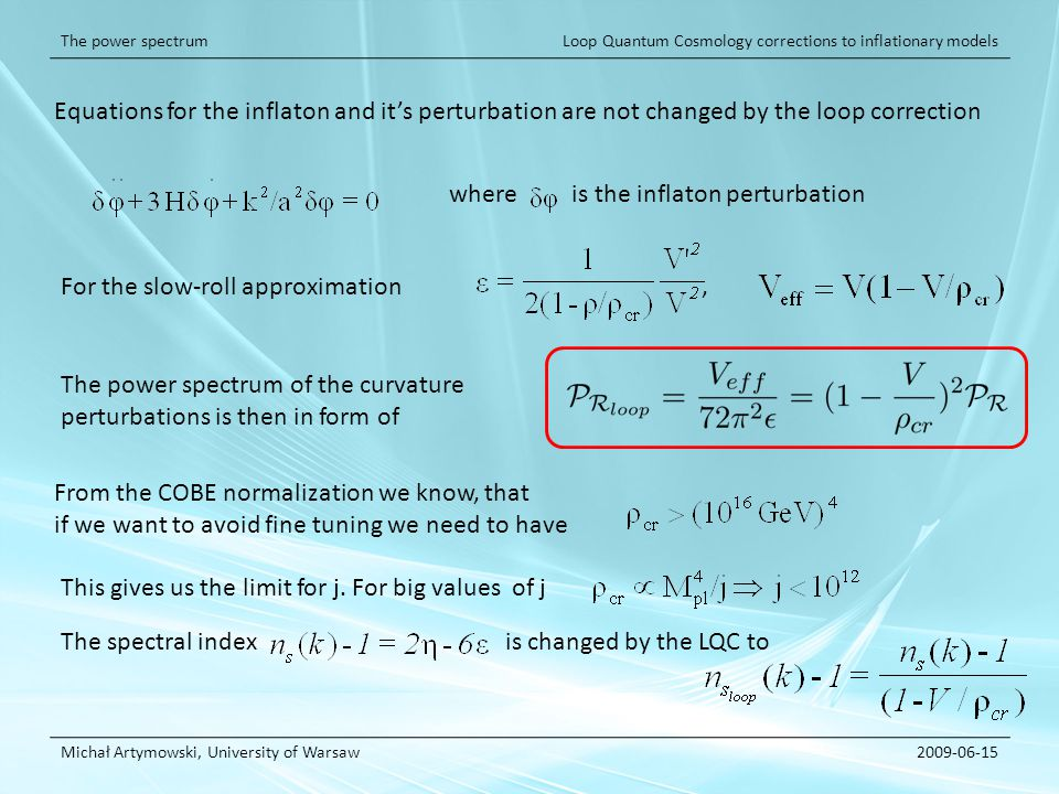 Loop Quantum Cosmology corrections to inflationary models Michał Artymowski, University of Warsaw2009-06-15 The power spectrum Equations for the inflaton and its perturbation are not changed by the loop correction where is the inflaton perturbation For the slow-roll approximation, The power spectrum of the curvature perturbations is then in form of From the COBE normalization we know, that if we want to avoid fine tuning we need to have This gives us the limit for j.